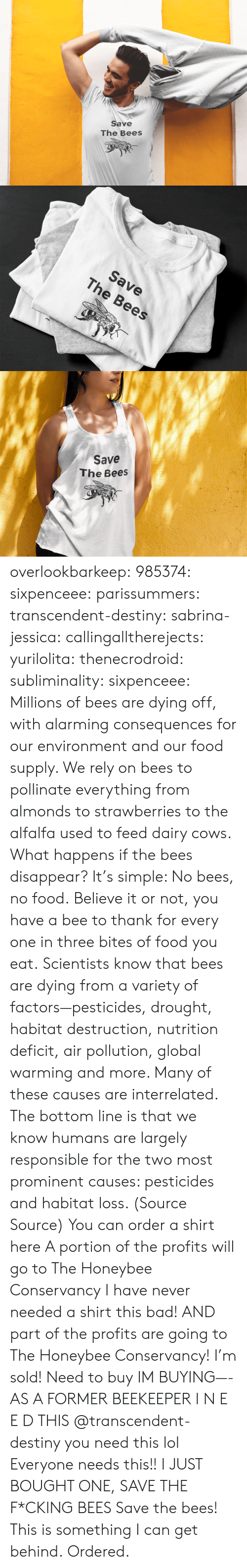 Bad, Destiny, and Food: Save  The Bees   Save  The Bees   Save  The Bees overlookbarkeep: 985374:  sixpenceee:  parissummers:  transcendent-destiny:  sabrina-jessica:   callingalltherejects:  yurilolita:  thenecrodroid:  subliminality:   sixpenceee:   Millions of bees are dying off, with alarming consequences for our environment and our food supply. We rely on bees to pollinate everything from almonds to strawberries to the alfalfa used to feed dairy cows. What happens if the bees disappear? It's simple: No bees, no food.Believe it or not, you have a bee to thank for every one in three bites of food you eat. Scientists know that bees are dying from a variety of factors—pesticides, drought, habitat destruction, nutrition deficit, air pollution, global warming and more. Many of these causes are interrelated. The bottom line is that we know humans are largely responsible for the two most prominent causes: pesticides and habitat loss. (Source  Source) You can order a shirt here A portion of the profits will go toThe Honeybee Conservancy   I have never needed a shirt this bad! AND part of the profits are going to The Honeybee Conservancy! I'm sold!   Need to buy   IM BUYING—-   AS A FORMER BEEKEEPER I N E E D THIS   @transcendent-destiny you need this lol  Everyone needs this!!   I JUST BOUGHT ONE, SAVE THE F*CKING BEES  Save the bees!  This is something I can get behind.   Ordered.