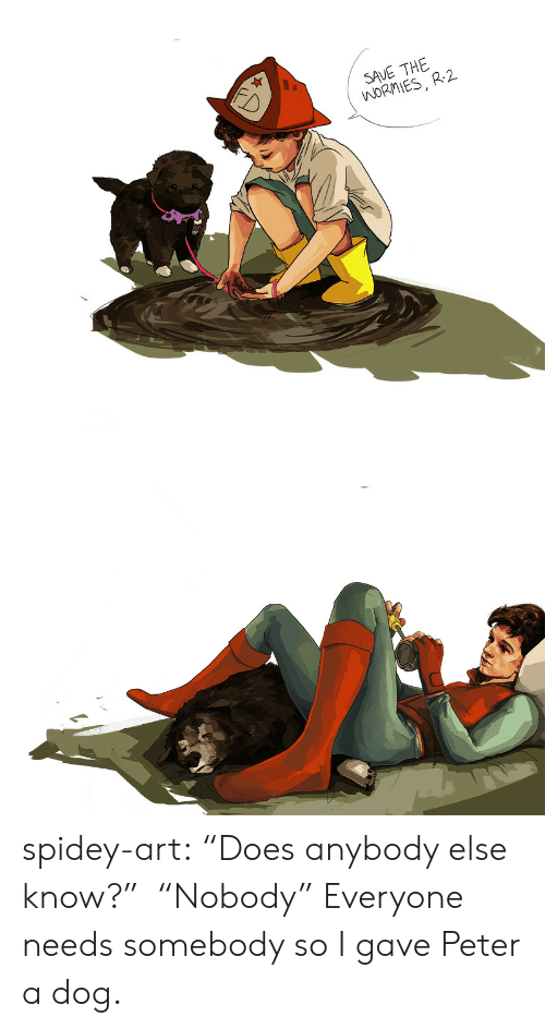 "Target, Tumblr, and Blog: SAVE THE  WORMIES, R-2  FD spidey-art:  ""Does anybody else know?""  ""Nobody"" Everyone needs somebody so I gave Peter a dog."