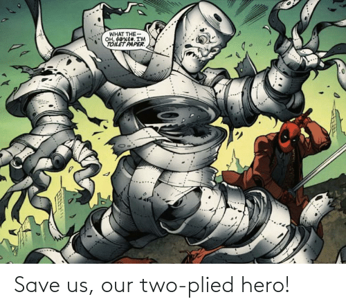Our: Save us, our two-plied hero!