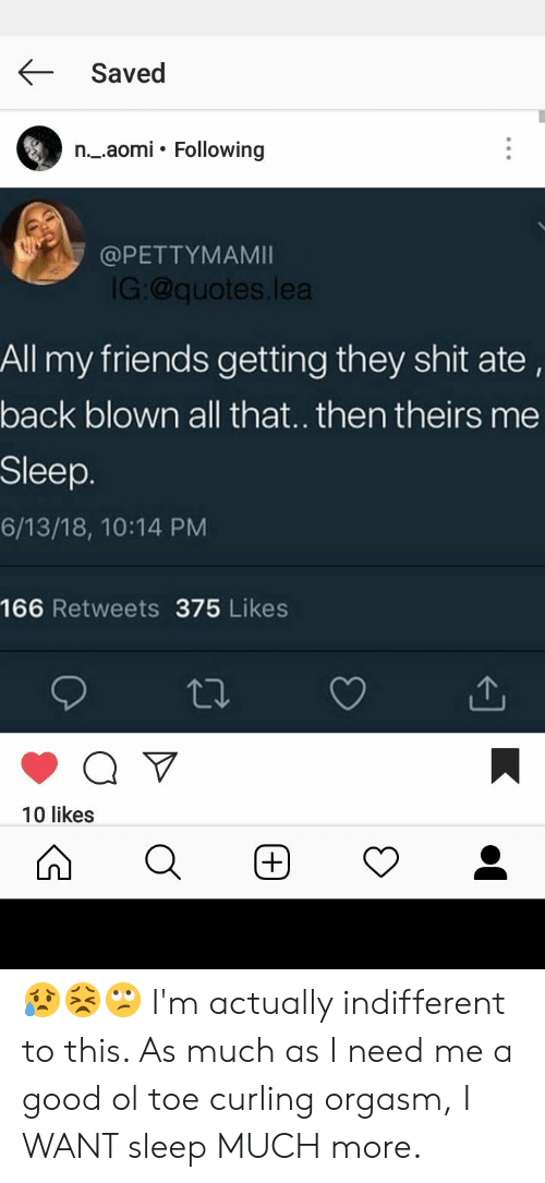 Friends, Shit, and Good: Saved  n._.aomi. Following  @PETTYMAMI  G:@quotes.lea  All my friends getting they shit ate,  back blown all that.. then theirs me  Sleep.  6/13/18, 10:14 PM  166 Retweets 375 Likes  10 likes 😥😣🙄 I'm actually indifferent to this. As much as I need me a good ol toe curling orgasm, I WANT sleep MUCH more.
