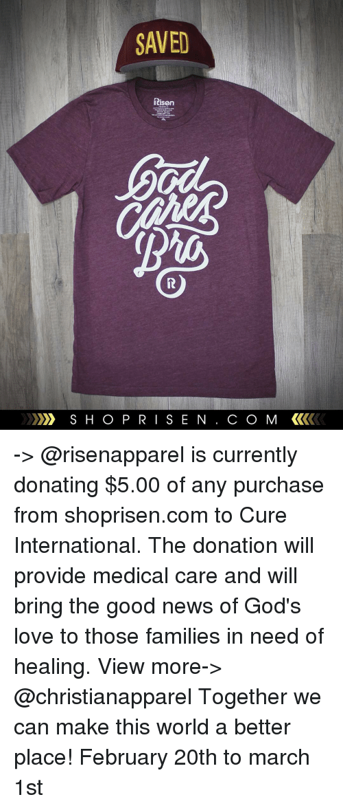 Providence: SAVED  Risen  S H O P R  S E N  CO MM -> @risenapparel is currently donating $5.00 of any purchase from shoprisen.com to Cure International. The donation will provide medical care and will bring the good news of God's love to those families in need of healing. View more-> @christianapparel Together we can make this world a better place! February 20th to march 1st
