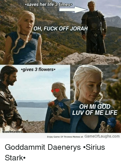 Thrones Meme: saves her life 3 times  OH, FUCK OFF JORAH  *gives 3 flowers  OH MI GOD  LUV OF ME LIFE  fb.com/the LordBer  Enjoy Game of Thrones Memes at GameOfLaughs.com Goddammit Daenerys •Sirius Stark•