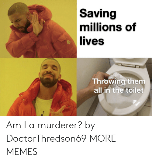 Dank, Memes, and Target: Saving  millions of  lives  Throwing them  all in the toilet Am I a murderer? by DoctorThredson69 MORE MEMES