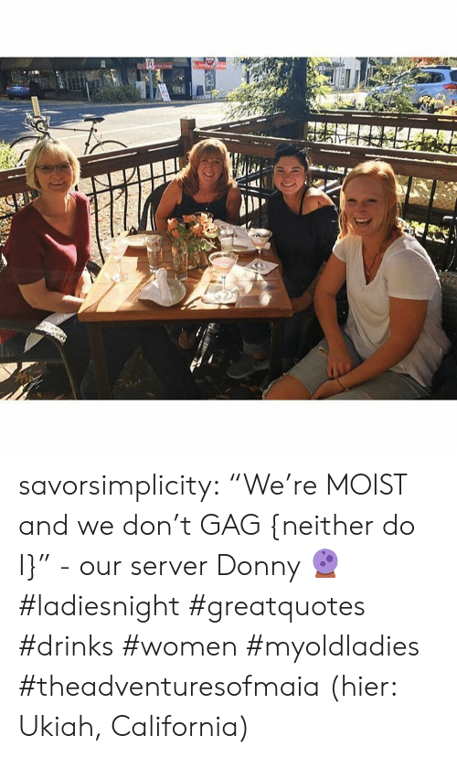 """Hier: savorsimplicity:  """"We're MOIST and we don't GAG {neither do I}"""" - our server Donny 🔮      #ladiesnight #greatquotes #drinks #women #myoldladies #theadventuresofmaia (hier: Ukiah, California)"""