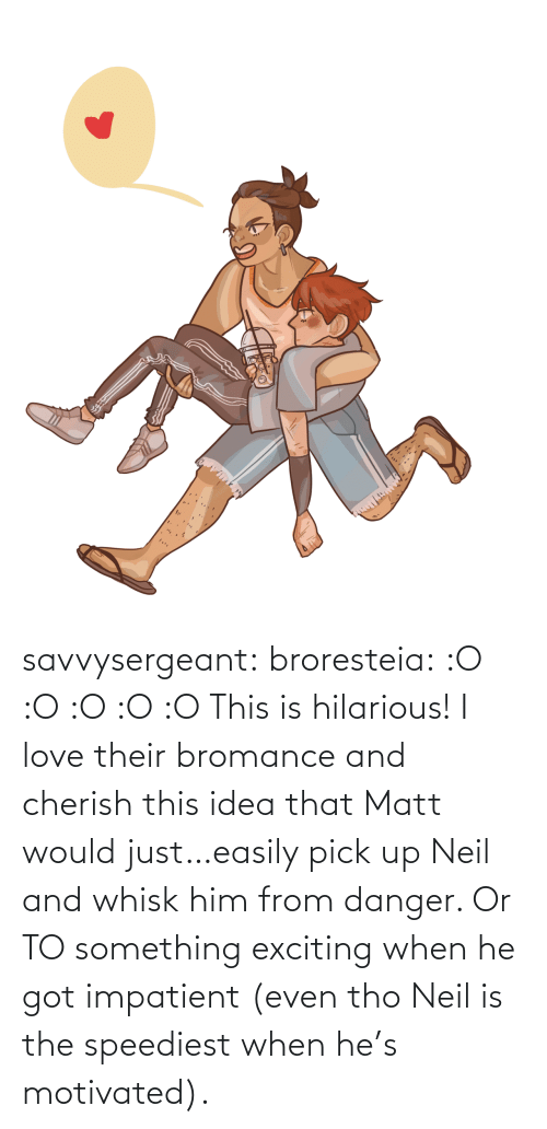 idea: savvysergeant:  broresteia:  :O :O :O :O :O   This is hilarious! I love their bromance and cherish this idea that Matt would just…easily pick up Neil and whisk him from danger. Or TO something exciting when he got impatient (even tho Neil is the speediest when he's motivated).