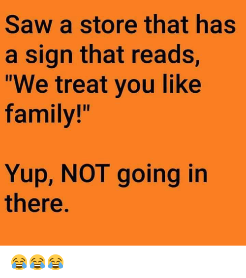 """Dank, Family, and Saw: Saw a store that has  a sign that reads,  We treat you like  family!""""  Yup, NOT going in  there 😂😂😂"""