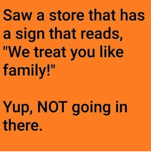 "Dank, Family, and Saw: Saw a store that has  a sign that reads,  ""We treat you like  family!""  Yup, NOT going in  there"