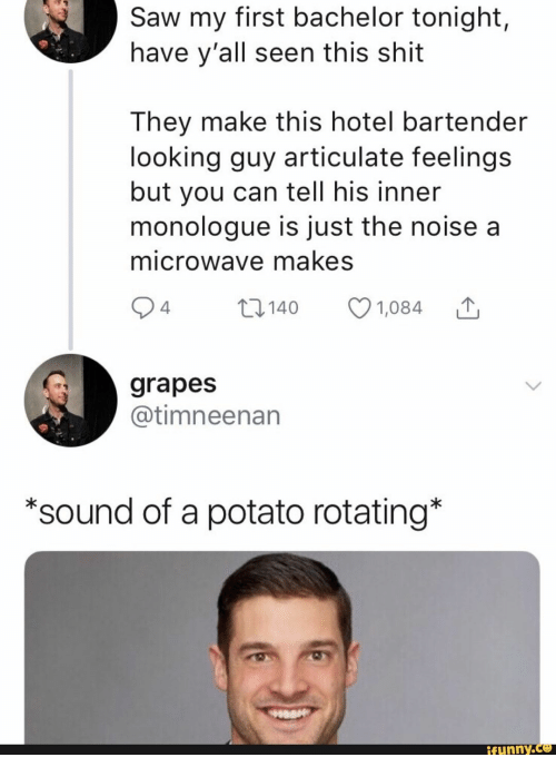 Saw, Shit, and Bachelor: Saw my first bachelor tonight,  have y'all seen this shit  They make this hotel bartender  looking guy articulate feelings  but you can tell his inner  monologue is just the noise a  microwave makes  2 4  t140  1,084  grapes  @timneenan  *sound of a potato rotating*  ifunny.co