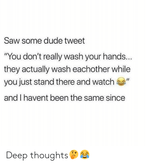"Dude, Saw, and Watch: Saw some dude tweet  ""You don't really wash your hands..  they actually wash eachother while  you just stand there and watch""  and I havent been the same since Deep thoughts🤔😂"