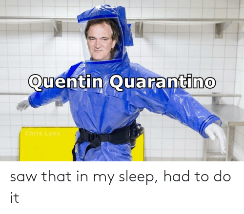 Saw: saw that in my sleep, had to do it