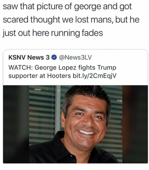 George Lopez, Hooters, and News: saw that picture of george and got  scared thought we lost mans, but he  just out here running fades  KSNV News 3 @News3LV  WATCH: George Lopez fights Trump  supporter at Hooters bit.ly/2CmEqjV
