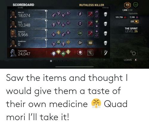 Medicine: Saw the items and thought I would give them a taste of their own medicine 😤 Quad mori I'll take it!
