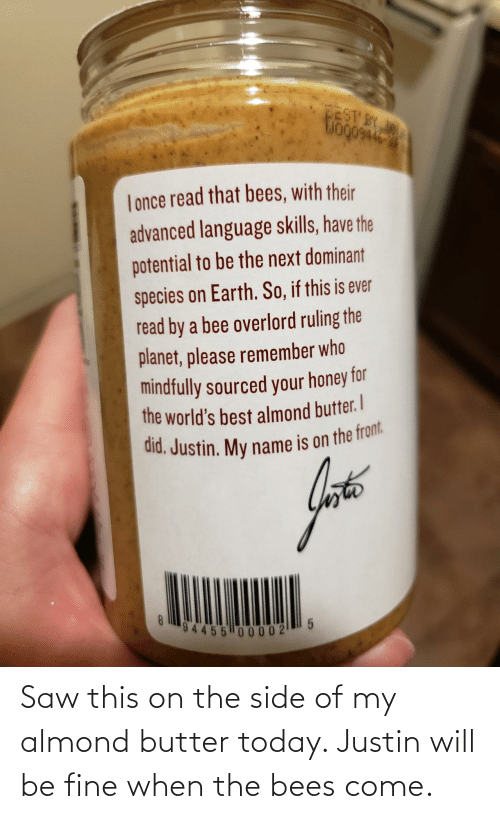 side: Saw this on the side of my almond butter today. Justin will be fine when the bees come.