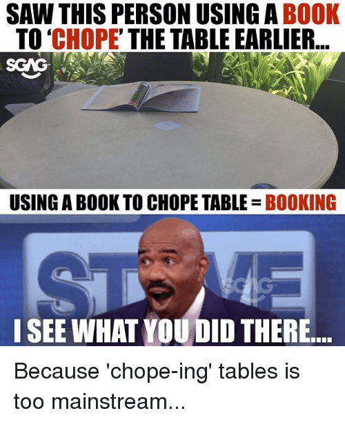 Memes, Saw, and Book: SAW THIS PERSON USING A BOOK  TO 'CHOPE' THE TABLE EARLIER  SCAG  USING A BOOK TO CHOPE TABLE BOOKING  I SEE WHAT YOU DID THERE Because 'chope-ing' tables is too mainstream...