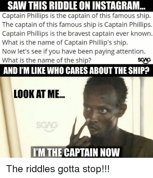 Im The Captain Now: SAW THIS RIDDLE ON INSTAGRAM  Captain Phillips is the captain of this famous ship.  The captain of this famous ship is Captain Phillips.  Captain Phillips is the bravest captain ever known.  What is the name of Captain Phillip's ship.  Now let's see if you have been paying attention.  What is the name of the ship?  AND I'M LIKE WHO CARES ABOUT THE SHIP?  LOOK AT ME...  SCAG  I'M THE CAPTAIN NOW The riddles gotta stop!!!