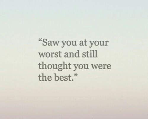 """Saw, Best, and Thought: """"Saw you at your  worst and still  thought you were  the best.""""  05"""