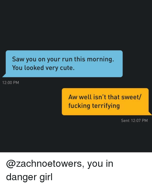 Cute, Fucking, and Run: Saw you on your run this morning.  You looked very cute.  12:00 PM  Aw well isn't that sweet/  fucking terrifying  Sent 12:07 PM @zachnoetowers, you in danger girl