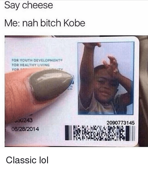 Bitch, Funny, and Lol: Say cheese  Me: nah bitch Kobe  FOR YOUTH DEVELOPMENT  FOR HEALTHY LIVING  FOR SO  2  00243  06/28/2014  2090773145 Classic lol