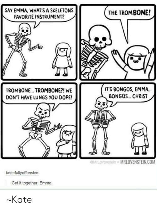 Dope, Memes, and 🤖: SAY EMMA, WHAT'S A SKELETONS  FAVORITE INSTRUMENT?  SWOT  INE TROMBONE!  TROMBONE... TROMBONE?! WE  DON'T HAVE LUNGS YOU DOPE!  ITS BONGOS, EMMA..  BONGOS... CHRIST  MRLOVENSTEIN.COM  tastefullyoffensive:  Get it together, Emma. ~Kate