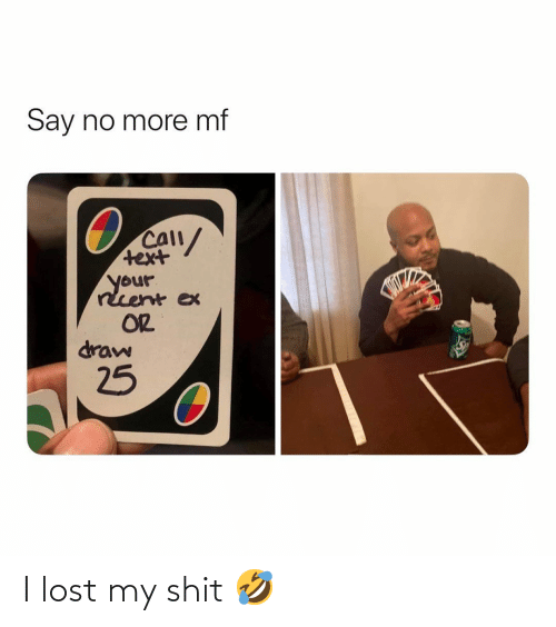shit: Say no more mf  CAll/  text  your  rcent ex  OR  draw  25 I lost my shit 🤣