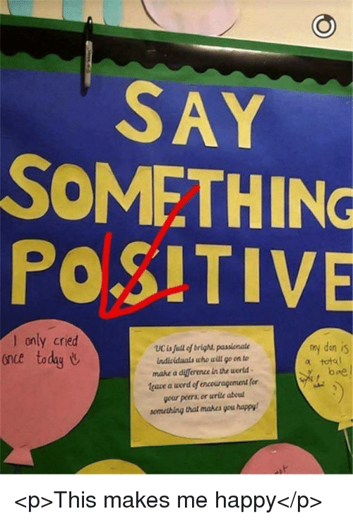 Diference: SAY  SOMETHING  POSITIVE  only cried  once today U  my den is  total  UCis full of brigh passionate  mahe a diference in the world  leaze a word of encouragement for  your peers, en wrile abeul  semetring that mabes you happy  boe <p>This makes me happy</p>