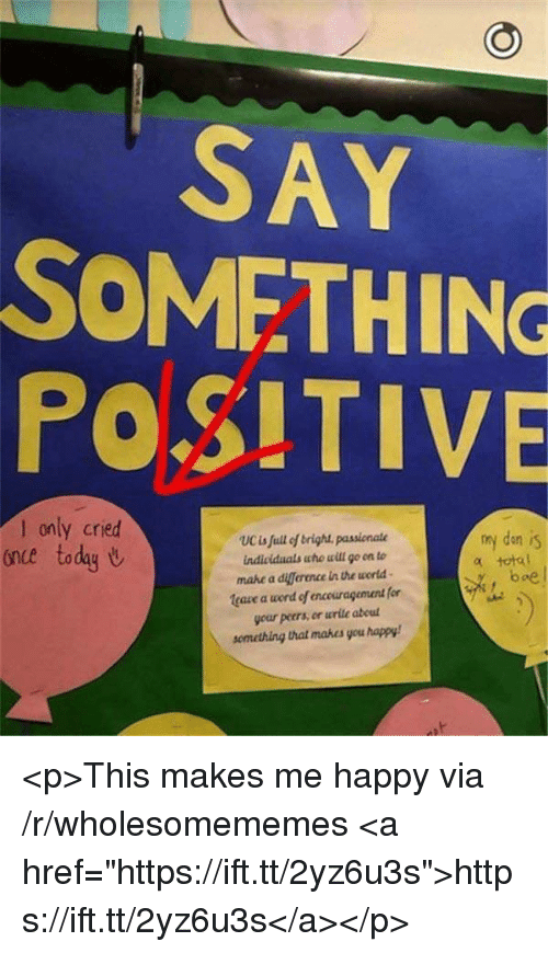 """Diference: SAY  SOMETHING  POSITIVE  only cried  once today U  my den is  total  UCis full of brigh passionate  mahe a diference in the world  leaze a word of encouragement for  your peers, en wrile abeul  semetring that mabes you happy  boe <p>This makes me happy via /r/wholesomememes <a href=""""https://ift.tt/2yz6u3s"""">https://ift.tt/2yz6u3s</a></p>"""