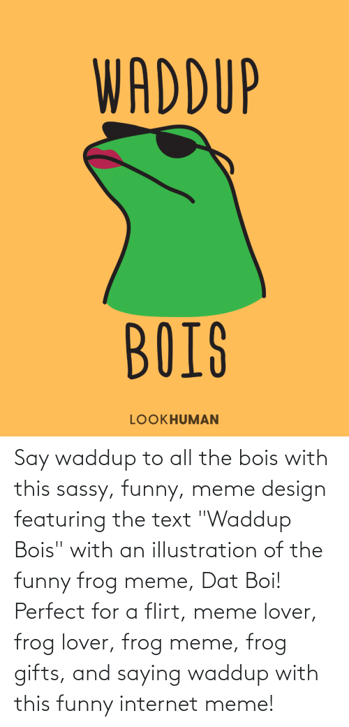 "dat: Say waddup to all the bois with this sassy, funny, meme design featuring the text ""Waddup Bois"" with an illustration of the funny frog meme, Dat Boi! Perfect for a flirt, meme lover, frog lover, frog meme, frog gifts, and saying waddup with this funny internet meme!"