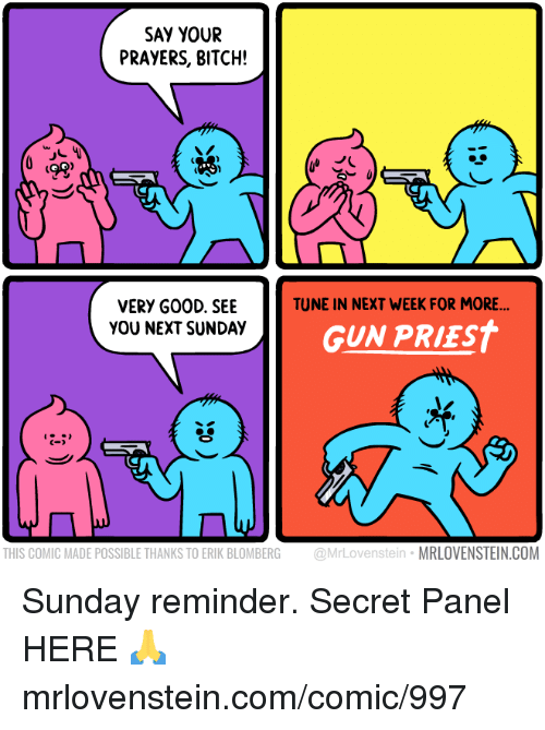 Bitch, Memes, and Sunday: SAY YOUR  PRAYERS, BITCH!  ts  TUNE IN NEXT WEEK FOR MORE  VERY G00D. SEE  YOU NEXT SUNDAY  GUN PRIEST  C-  THIS COMIC MADE POSSIBLE THANKS TO ERIK BLOMBERG @MrLovenstein MRLOVENSTEIN.COM Sunday reminder.  Secret Panel HERE 🙏 mrlovenstein.com/comic/997