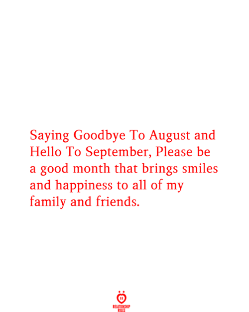 Family, Friends, and Hello: Saying Goodbye To August and  Hello To September, Please be  a good month that brings smiles  and happiness to all of my  family and friends.  RELATIONSHIP  RILES