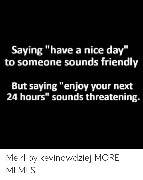 """Dank, Memes, and Target: Saying """"have a nice day""""  to someone sounds friendly  But saying """"enjoy your next  24 hours"""" sounds threatening. Meirl by kevinowdziej MORE MEMES"""
