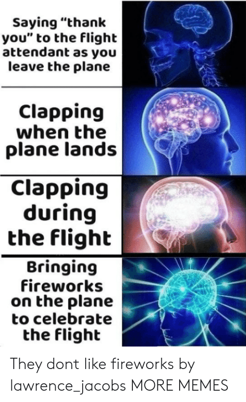 """Dank, Memes, and Target: Saying """"thank  you"""" to the flight  attendant as you  leave the plane  Clapping  when the  plane lands  Clapping  during  the flighb  Bringing  fireworks  on the plane  to celebrate  the flight They dont like fireworks by lawrence_jacobs MORE MEMES"""
