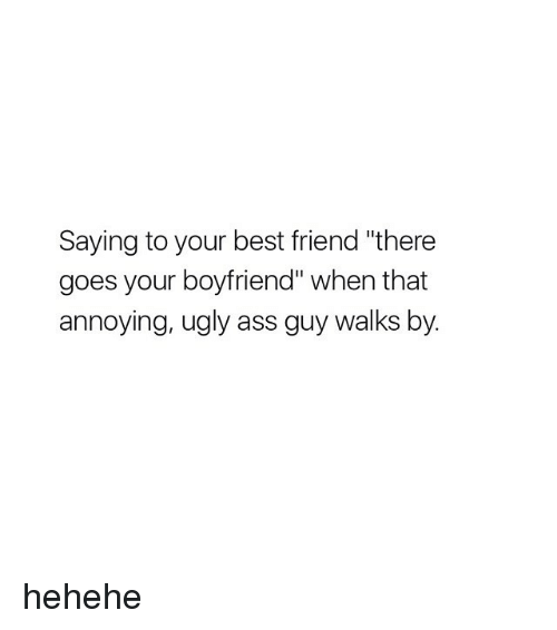 """hehehe: Saying to your best friend """"there  goes your boyfriend"""" when that  annoying, ugly ass guy walks by. hehehe"""
