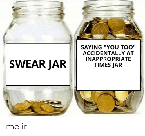 "Irl, Me IRL, and You: SAYING ""YOU TOO""  ACCIDENTALLY AT  INAPPROPRIATE  TIMES JAR  SWEAR JAR me irl"