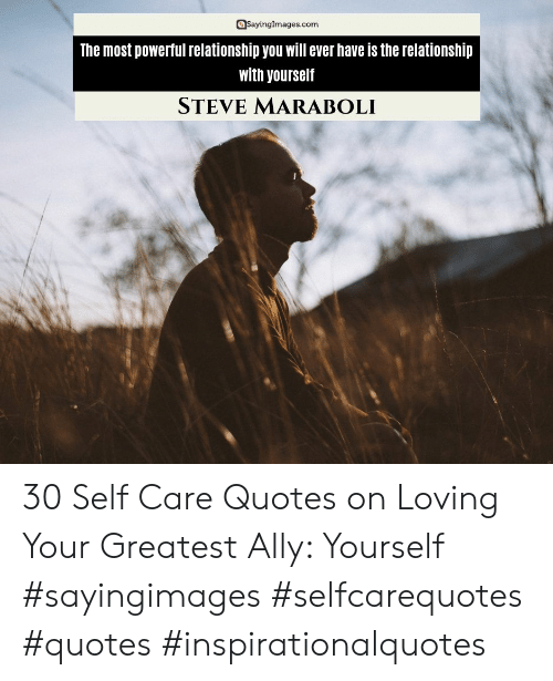 Ally, Quotes, and Powerful: @SayingImages.com  The most powerful relationship you will ever have is the relationship  with yourself  STEVE MARABOLI 30 Self Care Quotes on Loving Your Greatest Ally: Yourself #sayingimages #selfcarequotes #quotes #inspirationalquotes