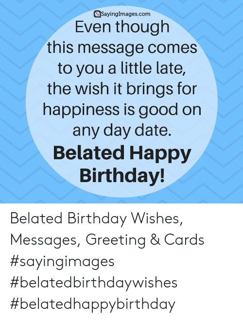 greeting cards: @sayinglmages.com  Even though  this message comes  to you a little late,  the wish it brings for  happiness is good on  any day date  Belated Happy  Birthday! Belated Birthday Wishes, Messages, Greeting & Cards #sayingimages #belatedbirthdaywishes #belatedhappybirthday