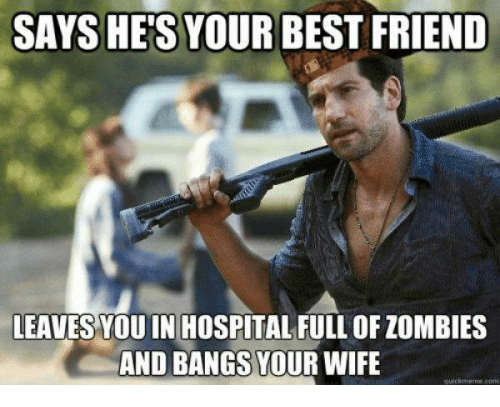 Best Friend, Memes, and Zombies: SAYS HES YOUR BEST FRIEND  LEAVES YOU IN HOSPITAL FULL OF ZOMBIES  AND BANGS YOUR WIFE  quick meme