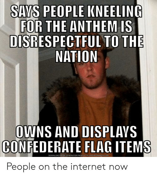 meme generator: SAYS PEOPLE KNEELING  FOR THE ANTHEM IS  DISRESPECTFUL TO THE  NATION  OWNS AND DISPLAVS  CONFEDERATE FLAG ITEMS  DOWNLOAD MEME GENERATOR FROM HTTP://MEMECRUNCH.COM People on the internet now