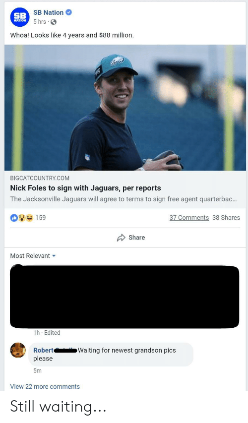 Free, Nick, and Nick Foles: SB Nation  5 hrs S  SB  NATION  Whoa! Looks like 4 years and $88 million.  BIGCATCOUNTRY.COM  Nick Foles to sign with Jaguars, per reports  The Jacksonville Jaguars will agree to terms to sign free agent quarterbac..  08159  37 Comments 38 Shares  share  Most Relevant ▼  1h Edited  Robert  please  5m  Waiting for newest grandson pics  View 22 more comments Still waiting...