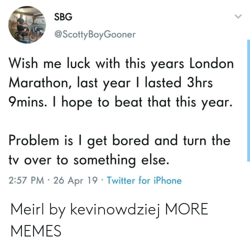 Bored, Dank, and Iphone: SBG  @ScottyBoyGooner  Wish me luck with this years London  Marathon, last year I lasted 3hrs  9mins. I hope to beat that this year.  Problem is I get bored and turn the  tv over to something else  2:57 PM 26 Apr 19 Twitter for iPhone Meirl by kevinowdziej MORE MEMES