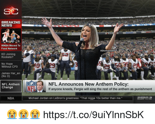 """Food, Food Network, and Memes: SC  BREAKING  NEWS  WNBA Moved To  Food Network  @GhettoGronk  KD Joining  Rockets?  2  No Hope  Without CP3  James Har_en  (No D)  NFL Announces New Anthem Policy:  If anyone kneels, Fergie will sing the rest of the anthem as punishment  NFL Anthem  Change  NFL  NBA  Michael Jordan on LeBron's greatness: """"That nigga 10x better than me."""" 😭😭😭 https://t.co/9uiYlnnSbK"""