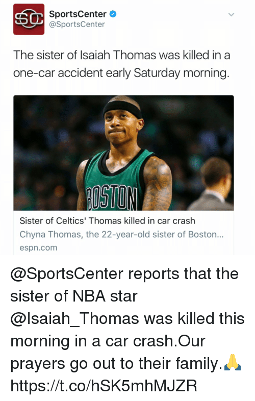 Car Crashing: SC SportsCenter  @SportsCenter  The sister of Isaiah Thomas was killed in a  one-car accident early Saturday morning  Sister of Celtics' Thomas killed in car crash  Chyna Thomas, the 22-year-old sister of Boston.  espn.com @SportsCenter reports that the sister of NBA star @Isaiah_Thomas was killed this morning in a car crash.Our prayers go out to their family.🙏 https://t.co/hSK5mhMJZR