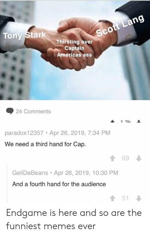Memes Ever: Sc  Tony Stark  Thirsting over  Captain  Americas ass  ◆ 24 Comments  paradox12357 Apr 26, 2019, 7:34 PM  We need a third hand for Cap.  1 69  GeliDeBeans Apr 26, 2019, 10:30 PM  And a fourth hand for the audience  會51 Endgame is here and so are the funniest memes ever