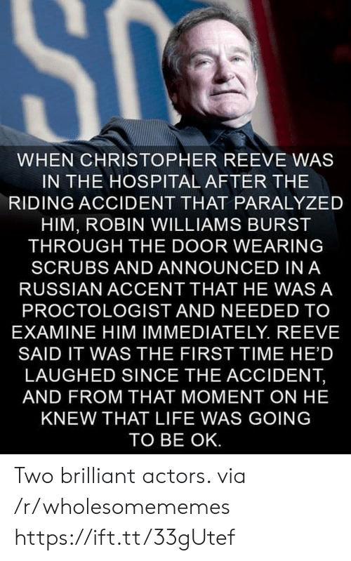 christopher: SC  WHEN CHRISTOPHER REEVE WAS  IN THE HOSPITAL AFTER THE  RIDING ACCIDENT THAT PARALYZED  HIM, ROBIN WILLIAMS BURST  THROUGH THE DOOR WEARING  SCRUBS AND ANNOUNCED IN A  RUSSIAN ACCENT THAT HE WAS A  PROCTOLOGIST AND NEEDED TO  EXAMINE HIM IMMEDIATELY. REEVE  SAID IT WAS THE FIRST TIME HE'D  LAUGHED SINCE THE ACCIDENT,  AND FROM THAT MOMENT ON HE  KNEW THAT LIFE WAS GOING  TO BE OK. Two brilliant actors. via /r/wholesomememes https://ift.tt/33gUtef
