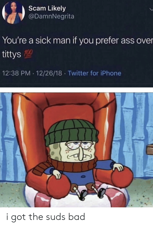 Anaconda, Ass, and Bad: Scam Likely  @DamnNegrita  You're a sick man if you prefer ass over  tittys  12:38 PM 12/26/18 Twitter for iPhone  100 i got the suds bad