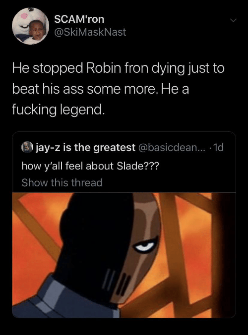 A Fucking: SCAM'ron  @SkiMaskNast  He stopped Robin fron dying just to  beat his ass some more. He a  fucking legend.  3 jay-z is the greatest @basicdean... 1d  how y'all feel about Slade???  Show this thread