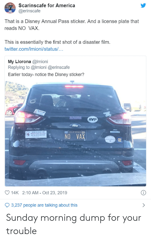 cap: Scarinscafe for America  @erinscafe  That is a Disney Annual Pass sticker. And a license plate that  reads NO VAX.  This is essentially the first shot of a disaster film.  twitter.com/Imioni/status/...  My Llorona @Imioni  Replying to @Imioni @erinscafe  Earlier today-notice the Disney sticker?  AVP  a Mar a  Ford  CAP  MAD CALIFORNIA  se amt  RsAn e Vace  A Tow Ro & CAR A  NO VAX  oet  14K 2:10 AM - Oct 23, 2019  3,237 people are talking about this Sunday morning dump for your trouble