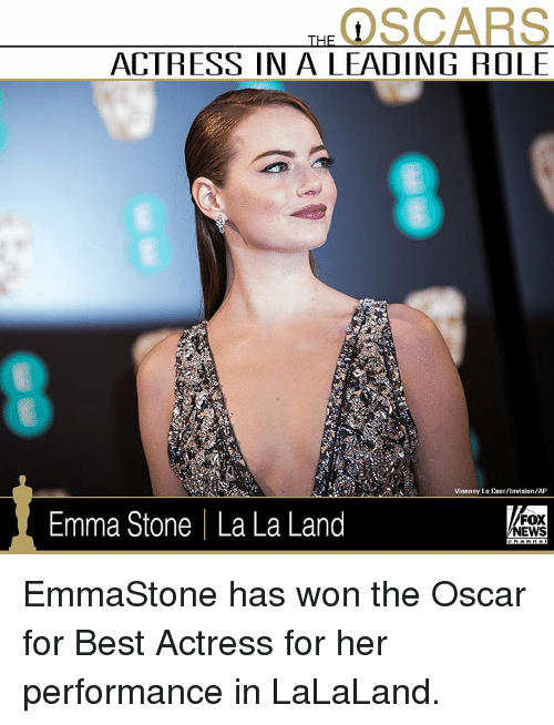 Lalaland: SCARS  ACTRESS IN A LEADING ROLE  Vianney Le Caer/invision/AP  Emma Stone I La La Land  FOX  NEWS EmmaStone has won the Oscar for Best Actress for her performance in LaLaLand.