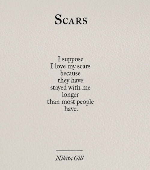 nikita: ScaRS  I suppose  I love my scars  because  they have  stayed with me  longer  than most people  have.  Nikita Gil