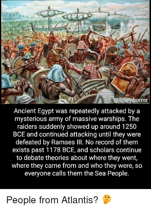 Egypte: scary horror  Ancient Egypt was repeatedly attacked by a  mysterious army of massive warships. The  raiders suddenly showed up around 1250  BCE and continued attacking until they were  defeated by Ramses Ill. No record of them  exists past 1178 BCE, and scholars continue  to debate theories about where they went,  where they came from and who they were, so  everyone calls them the Sea People. People from Atlantis? 🤔