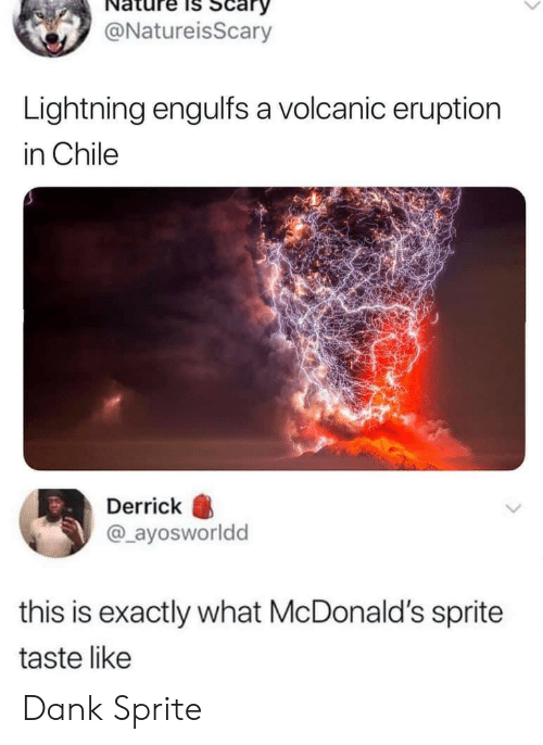 Lightning: Scary  @NatureisScary  Lightning engulfs a volcanic eruption  in Chile  Derrick  @ayosworldd  this is exactly what McDonald's sprite  taste like Dank Sprite